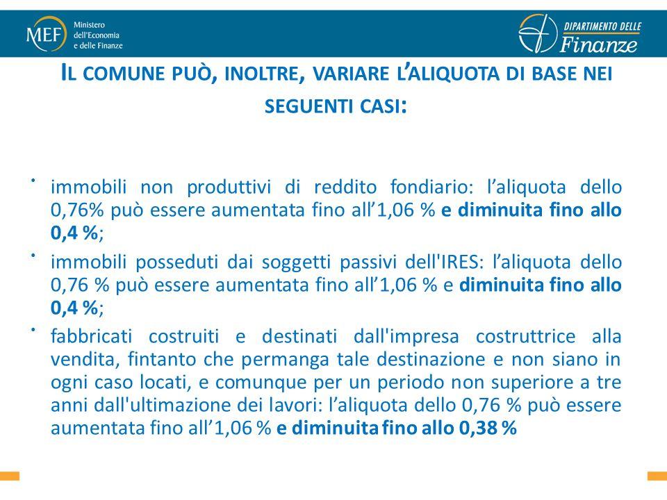 I L COMUNE PUÒ, INOLTRE, VARIARE L ALIQUOTA DI BASE NEI SEGUENTI CASI : immobili non produttivi di reddito fondiario: laliquota dello 0,76% può essere aumentata fino all1,06 % e diminuita fino allo 0,4 %; immobili posseduti dai soggetti passivi dell IRES: laliquota dello 0,76 % può essere aumentata fino all1,06 % e diminuita fino allo 0,4 %; fabbricati costruiti e destinati dall impresa costruttrice alla vendita, fintanto che permanga tale destinazione e non siano in ogni caso locati, e comunque per un periodo non superiore a tre anni dall ultimazione dei lavori: laliquota dello 0,76 % può essere aumentata fino all1,06 % e diminuita fino allo 0,38 % 40