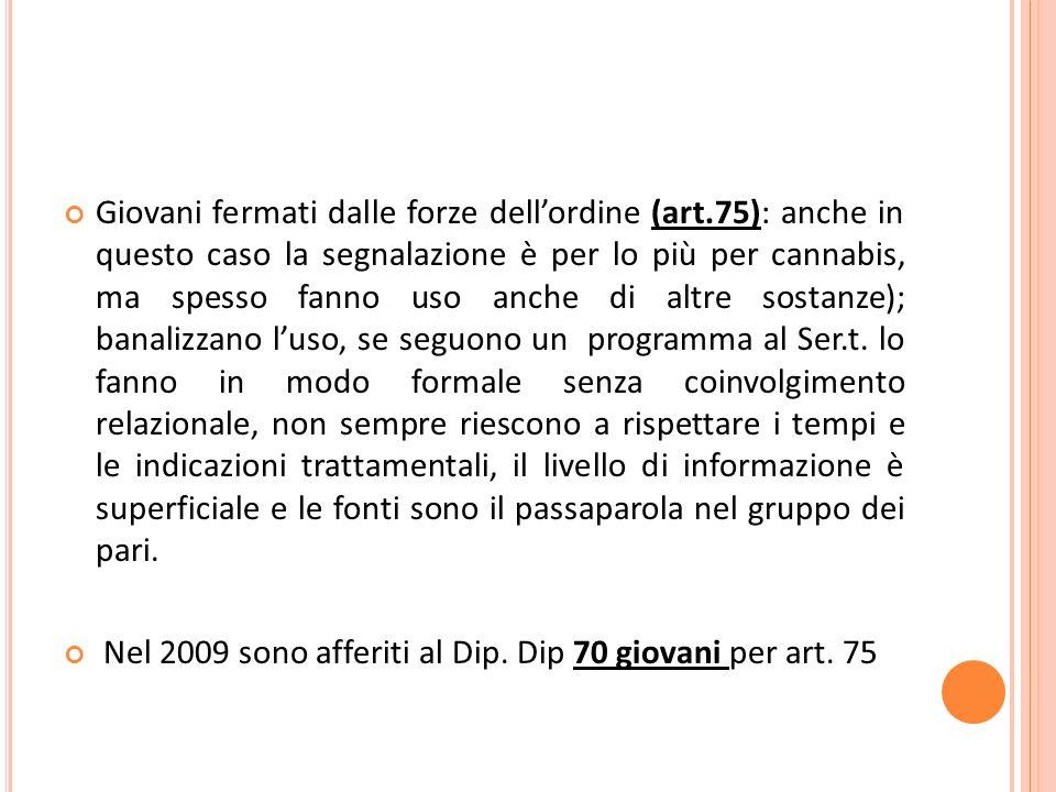 Giovani fermati dalle forze dellordine (art.75): anche in questo caso la segnalazione è per lo più per cannabis, ma spesso fanno uso anche di altre sostanze); banalizzano luso, se seguono un programma al Ser.t.