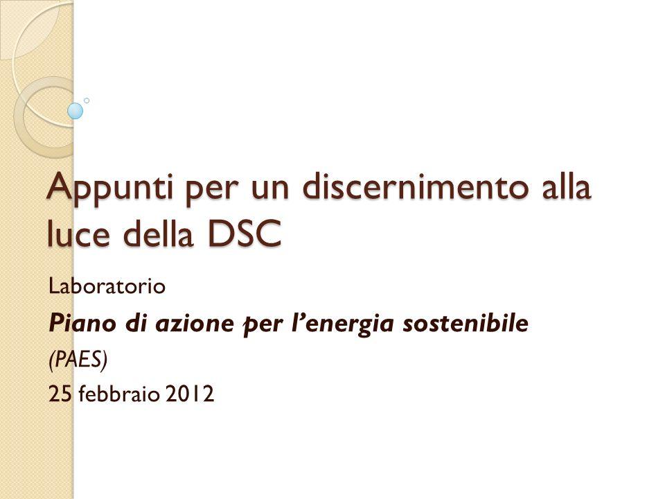 Appunti per un discernimento alla luce della DSC Laboratorio Piano di azione per lenergia sostenibile (PAES) 25 febbraio 2012