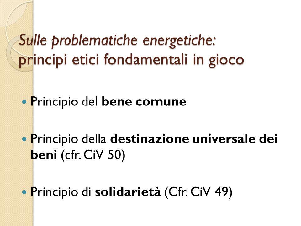 Sulle problematiche energetiche: principi etici fondamentali in gioco Principio del bene comune Principio della destinazione universale dei beni (cfr.