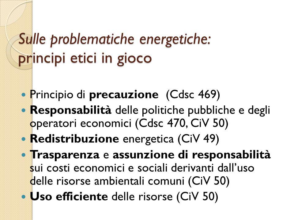 Sulle problematiche energetiche: principi etici in gioco Principio di precauzione (Cdsc 469) Responsabilità delle politiche pubbliche e degli operatori economici (Cdsc 470, CiV 50) Redistribuzione energetica (CiV 49) Trasparenza e assunzione di responsabilità sui costi economici e sociali derivanti dalluso delle risorse ambientali comuni (CiV 50) Uso efficiente delle risorse (CiV 50)