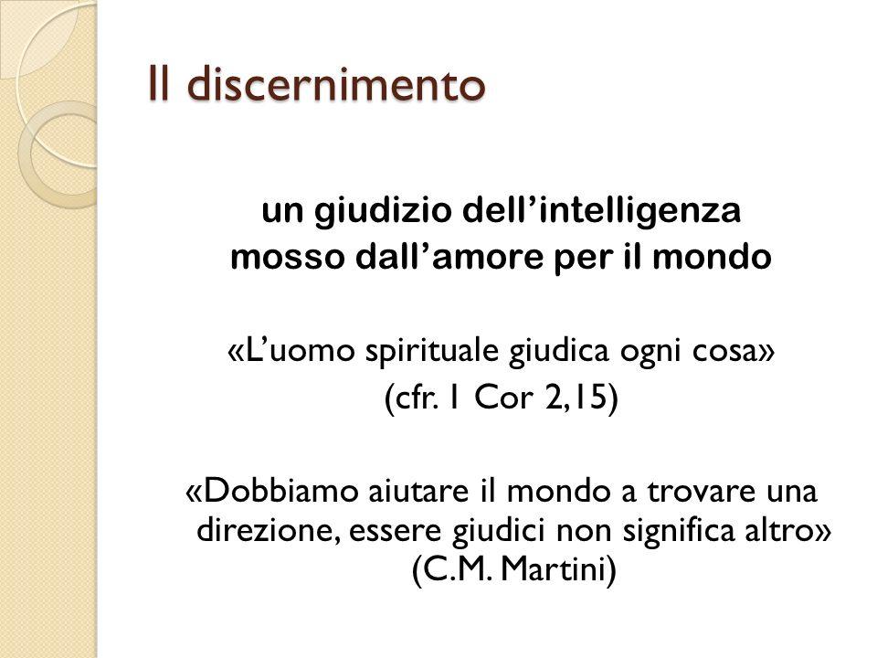 Il discernimento un giudizio dellintelligenza mosso dallamore per il mondo «Luomo spirituale giudica ogni cosa» (cfr.