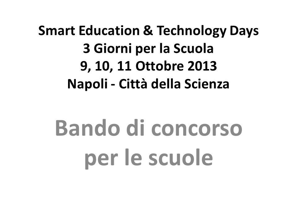 Smart Education & Technology Days 3 Giorni per la Scuola 9, 10, 11 Ottobre 2013 Napoli - Città della Scienza Bando di concorso per le scuole