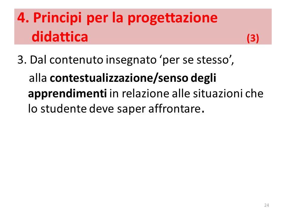 4. Principi per la progettazione didattica (3) 3. Dal contenuto insegnato per se stesso, alla contestualizzazione/senso degli apprendimenti in relazio