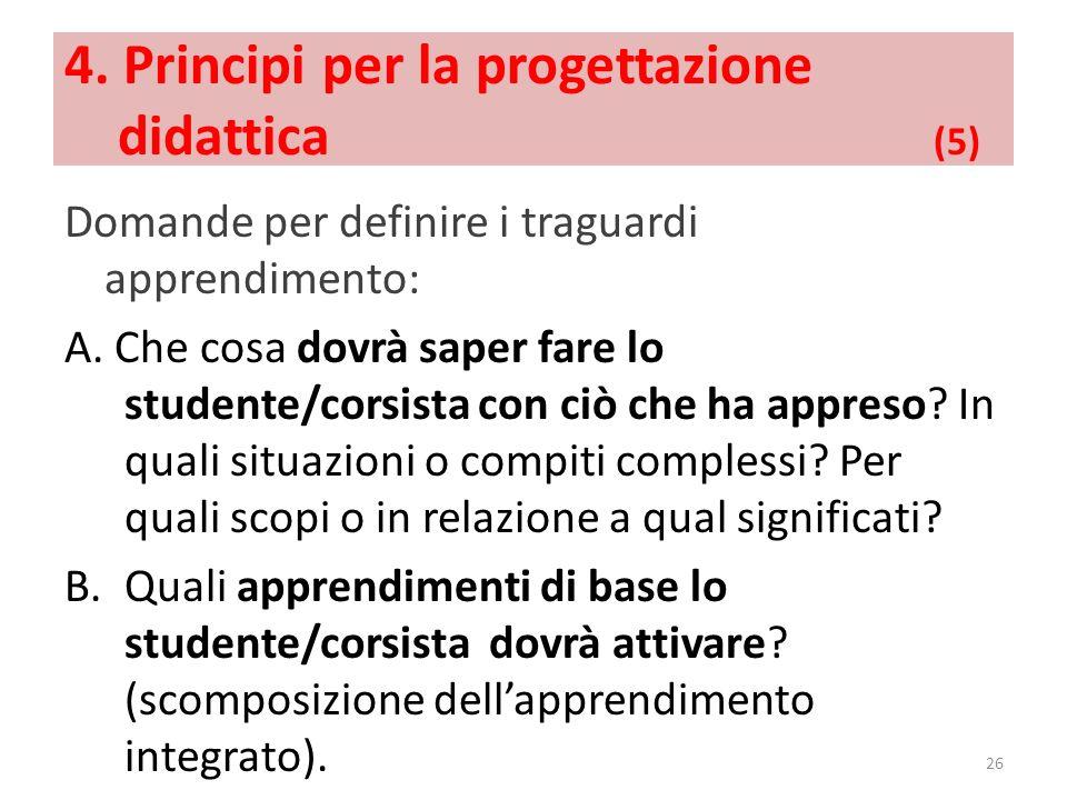 4. Principi per la progettazione didattica (5) Domande per definire i traguardi apprendimento: A. Che cosa dovrà saper fare lo studente/corsista con c
