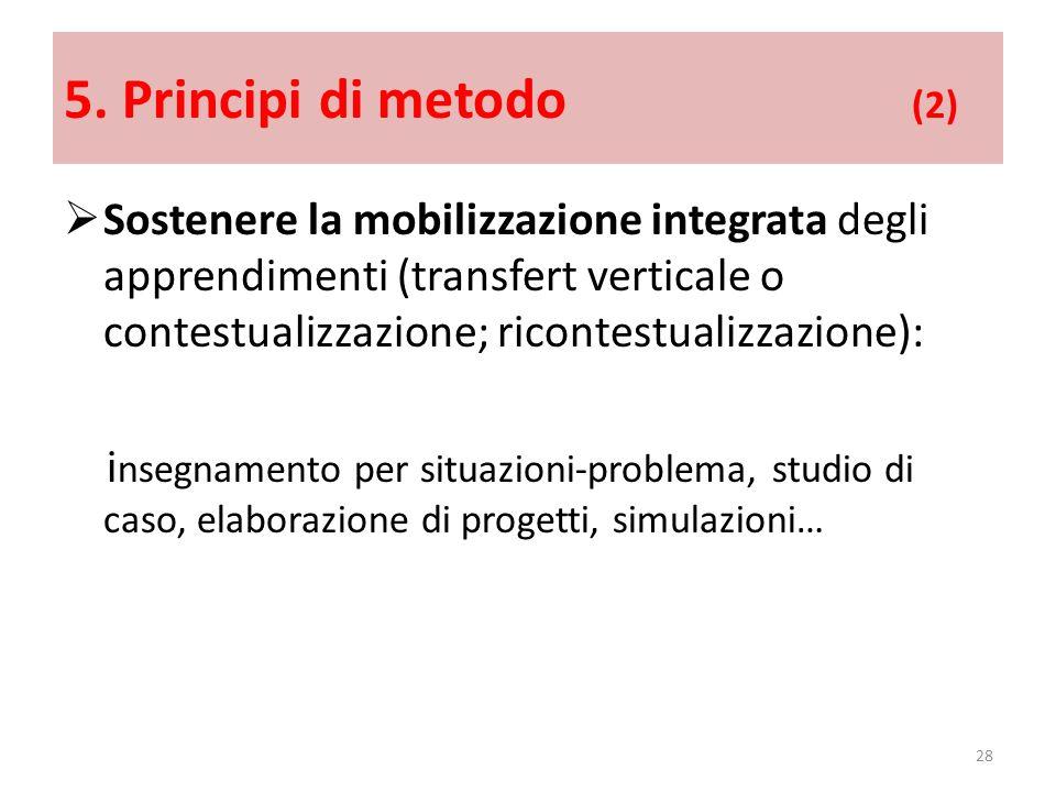 5. Principi di metodo (2) Sostenere la mobilizzazione integrata degli apprendimenti (transfert verticale o contestualizzazione; ricontestualizzazione)