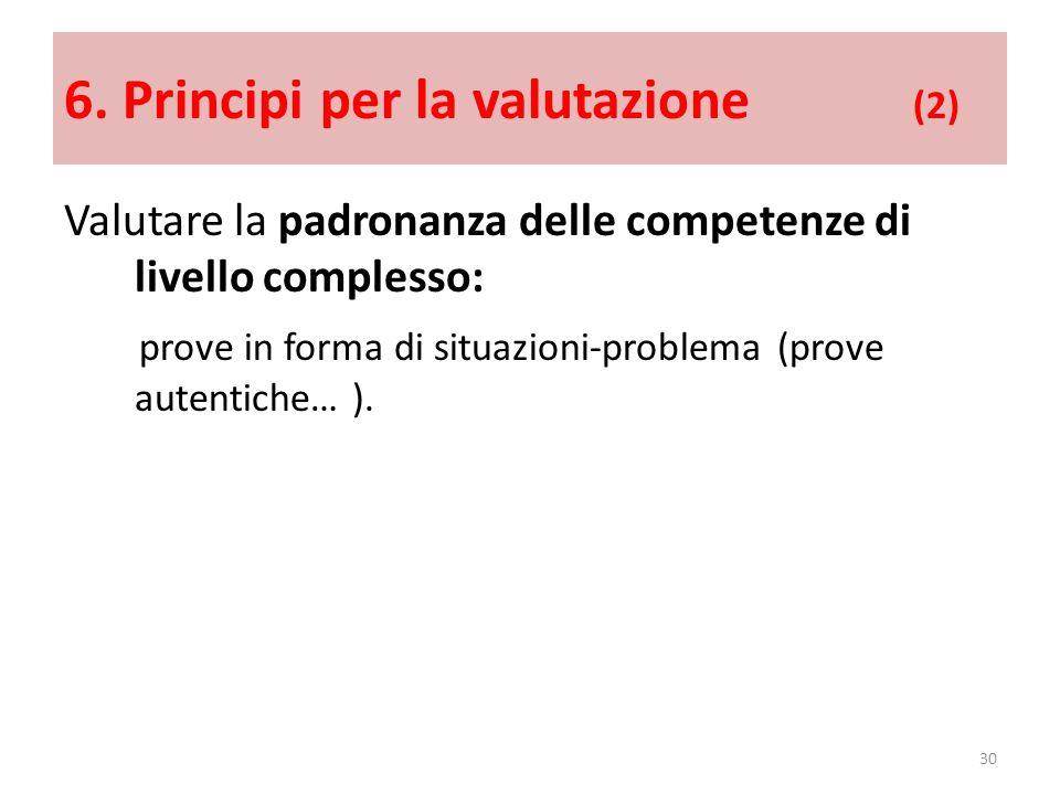 6. Principi per la valutazione (2) Valutare la padronanza delle competenze di livello complesso: prove in forma di situazioni-problema (prove autentic