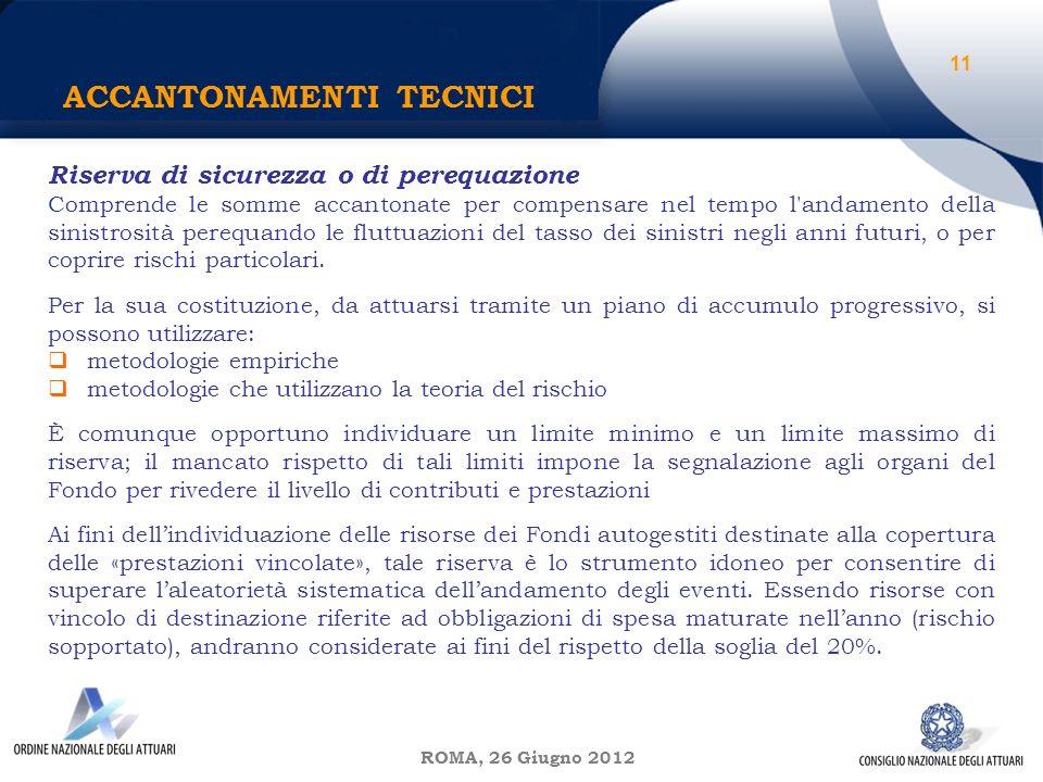 ROMA, 26 Giugno 2012 ACCANTONAMENTI TECNICI 11 Riserva di sicurezza o di perequazione Comprende le somme accantonate per compensare nel tempo l andamento della sinistrosità perequando le fluttuazioni del tasso dei sinistri negli anni futuri, o per coprire rischi particolari.