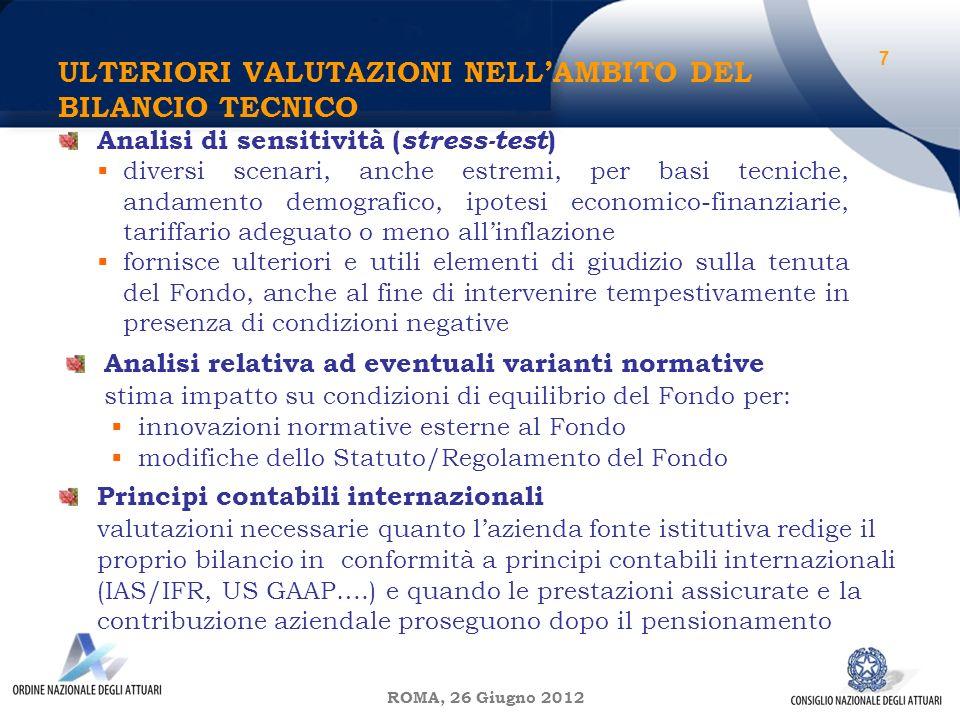 ROMA, 26 Giugno 2012 ULTERIORI VALUTAZIONI NELLAMBITO DEL BILANCIO TECNICO 7 Analisi di sensitività ( stress-test ) diversi scenari, anche estremi, per basi tecniche, andamento demografico, ipotesi economico-finanziarie, tariffario adeguato o meno allinflazione fornisce ulteriori e utili elementi di giudizio sulla tenuta del Fondo, anche al fine di intervenire tempestivamente in presenza di condizioni negative Analisi relativa ad eventuali varianti normative stima impatto su condizioni di equilibrio del Fondo per: innovazioni normative esterne al Fondo modifiche dello Statuto/Regolamento del Fondo Principi contabili internazionali valutazioni necessarie quanto lazienda fonte istitutiva redige il proprio bilancio in conformità a principi contabili internazionali (IAS/IFR, US GAAP….) e quando le prestazioni assicurate e la contribuzione aziendale proseguono dopo il pensionamento