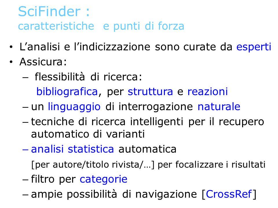 SciFinder : caratteristiche e punti di forza Lanalisi e lindicizzazione sono curate da esperti Assicura: – flessibilità di ricerca: bibliografica, per