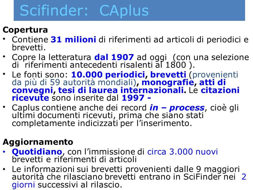 Scifinder: CAplus Copertura Contiene 31 milioni di riferimenti ad articoli di periodici e brevetti. Copre la letteratura dal 1907 ad oggi (con una sel