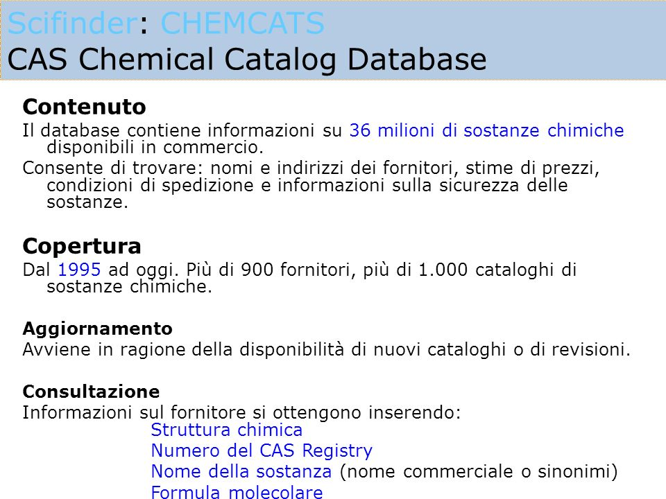 Scifinder: CHEMCATS CAS Chemical Catalog Database Contenuto Il database contiene informazioni su 36 milioni di sostanze chimiche disponibili in commercio.