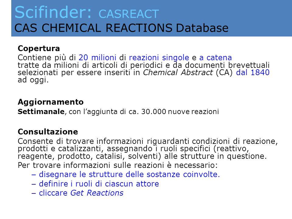 Scifinder: CASREACT CAS CHEMICAL REACTIONS Database Copertura Contiene più di 20 milioni di reazioni singole e a catena tratte da milioni di articoli