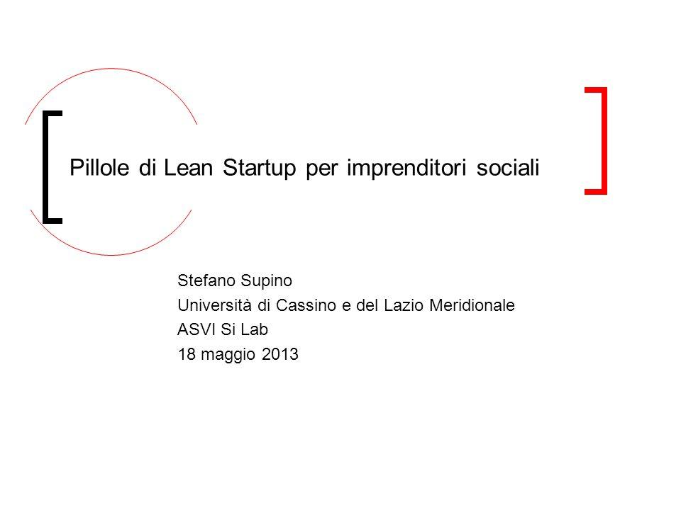 Stefano Supino Università di Cassino e del Lazio Meridionale ASVI Si Lab 18 maggio 2013 Pillole di Lean Startup per imprenditori sociali