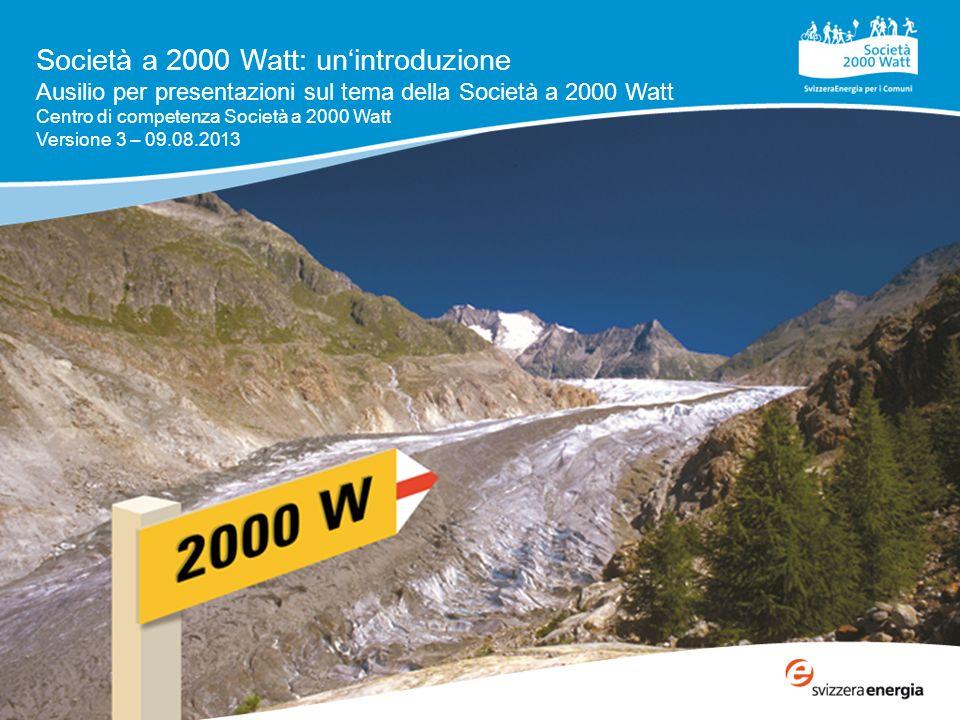 Società a 2000 Watt: unintroduzione Ausilio per presentazioni sul tema della Società a 2000 Watt Centro di competenza Società a 2000 Watt Versione 3 – 09.08.2013