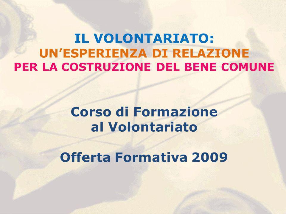 IL VOLONTARIATO: UNESPERIENZA DI RELAZIONE PER LA COSTRUZIONE DEL BENE COMUNE Corso di Formazione al Volontariato Offerta Formativa 2009