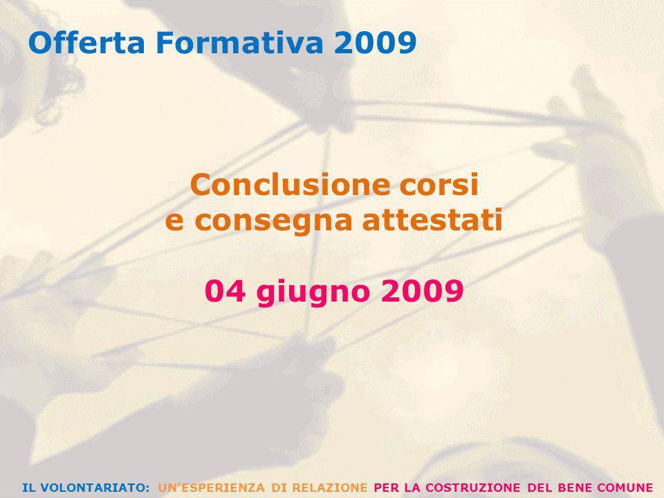 Offerta Formativa 2009 Conclusione corsi e consegna attestati 04 giugno 2009 IL VOLONTARIATO: UNESPERIENZA DI RELAZIONE PER LA COSTRUZIONE DEL BENE COMUNE