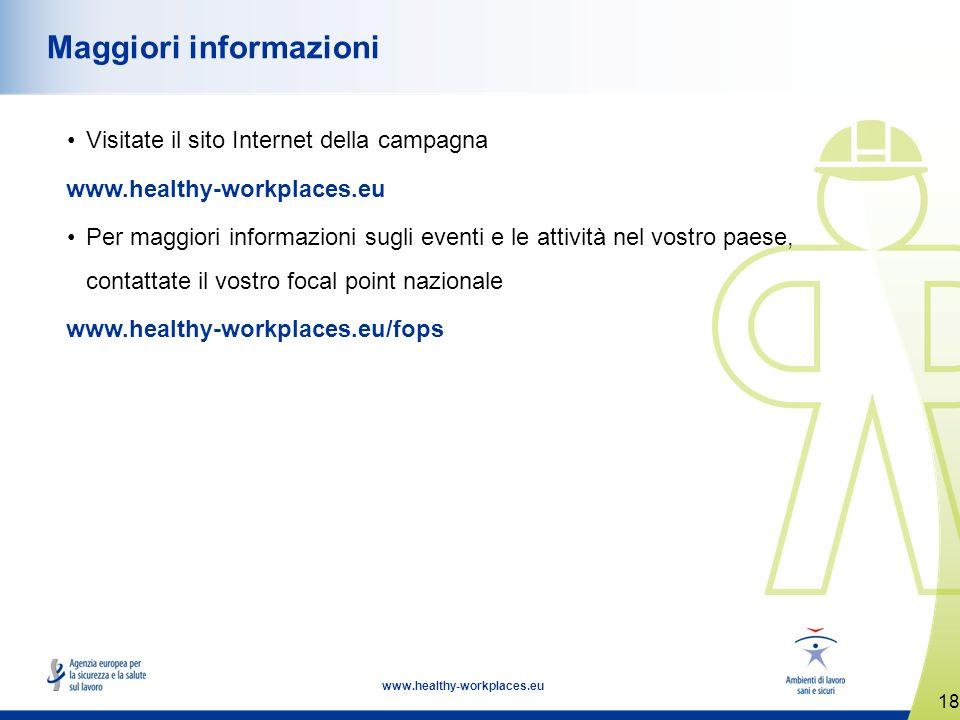 18 www.healthy-workplaces.eu Maggiori informazioni Visitate il sito Internet della campagna www.healthy-workplaces.eu Per maggiori informazioni sugli eventi e le attività nel vostro paese, contattate il vostro focal point nazionale www.healthy-workplaces.eu/fops