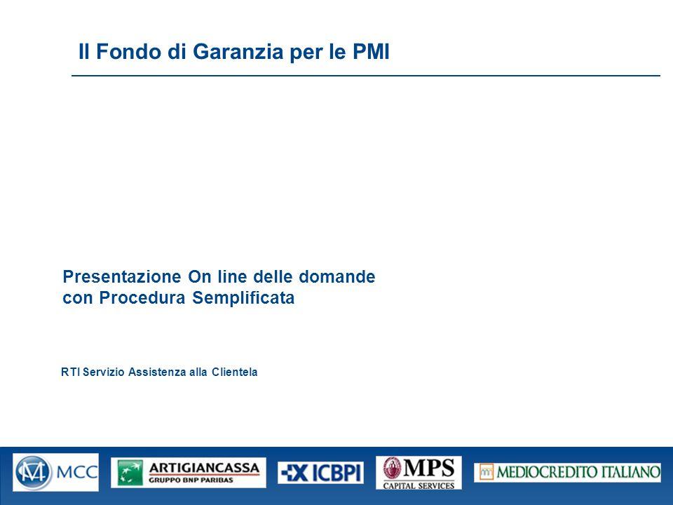 Fond o Cent rale di Gara nzia per le PMI Il Fondo di Garanzia per le PMI RTI Servizio Assistenza alla Clientela Presentazione On line delle domande con Procedura Semplificata
