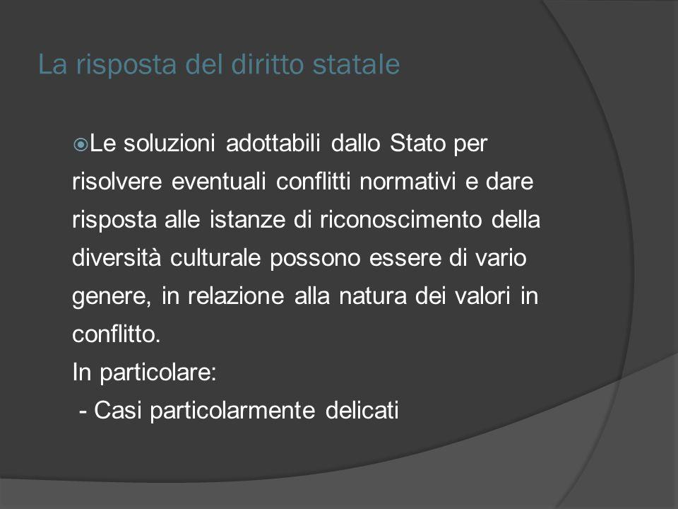 La risposta del diritto statale Le soluzioni adottabili dallo Stato per risolvere eventuali conflitti normativi e dare risposta alle istanze di riconoscimento della diversità culturale possono essere di vario genere, in relazione alla natura dei valori in conflitto.