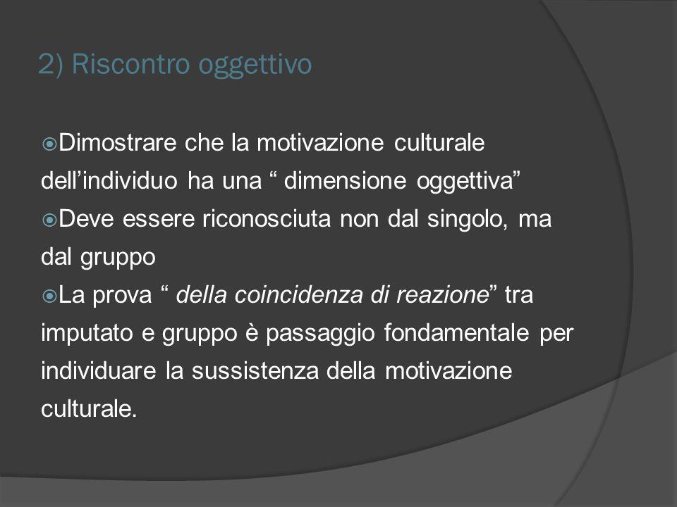 2) Riscontro oggettivo Dimostrare che la motivazione culturale dellindividuo ha una dimensione oggettiva Deve essere riconosciuta non dal singolo, ma dal gruppo La prova della coincidenza di reazione tra imputato e gruppo è passaggio fondamentale per individuare la sussistenza della motivazione culturale.
