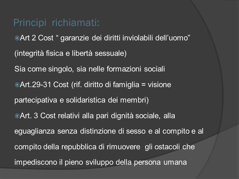 Principi richiamati: Art 2 Cost garanzie dei diritti inviolabili delluomo (integrità fisica e libertà sessuale) Sia come singolo, sia nelle formazioni sociali Art.29-31 Cost (rif.