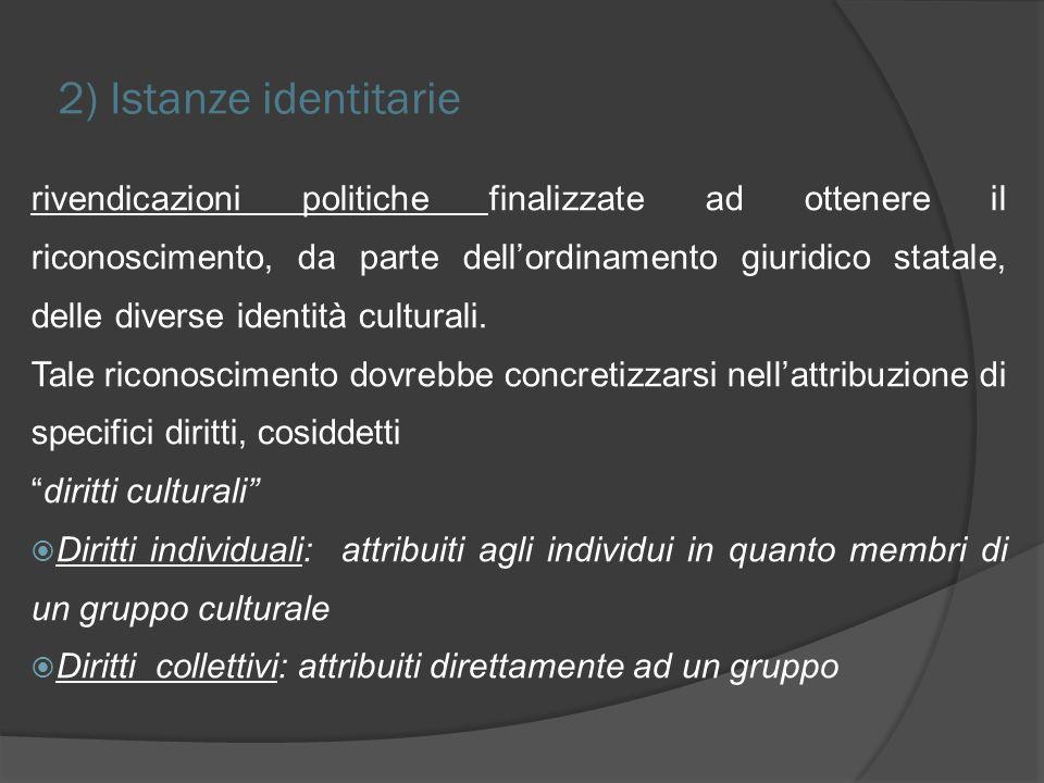2) Istanze identitarie rivendicazioni politiche finalizzate ad ottenere il riconoscimento, da parte dellordinamento giuridico statale, delle diverse identità culturali.