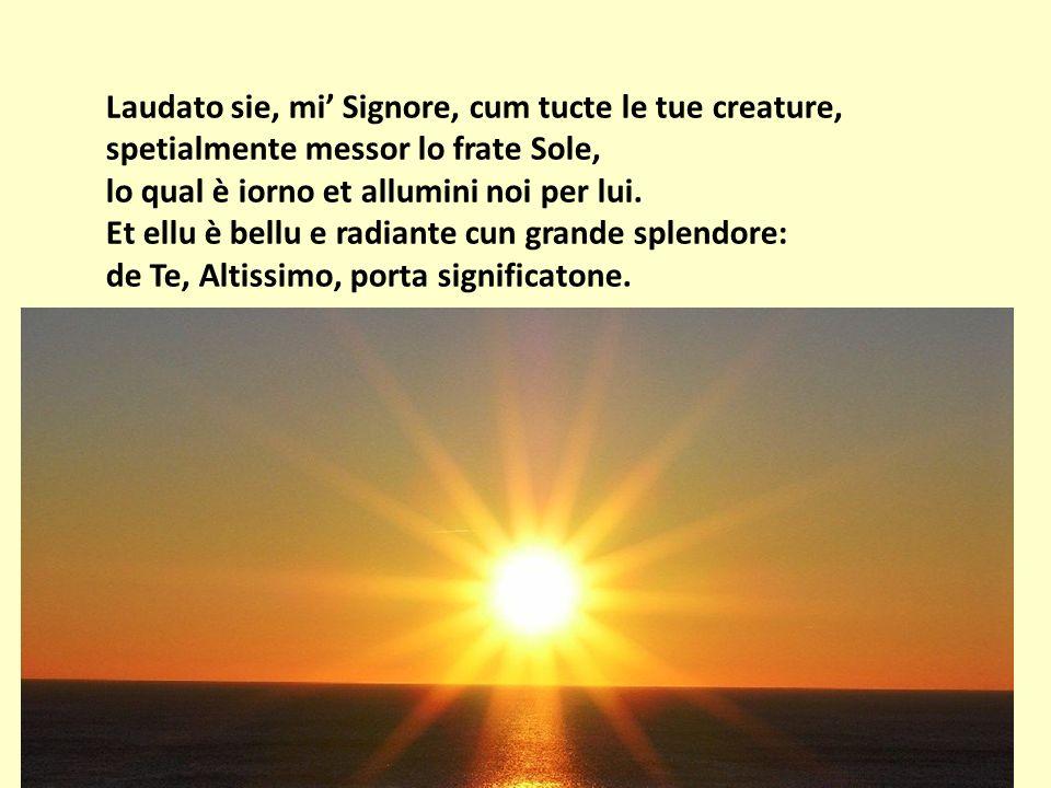 Laudato sie, mi Signore, cum tucte le tue creature, spetialmente messor lo frate Sole, lo qual è iorno et allumini noi per lui. Et ellu è bellu e radi