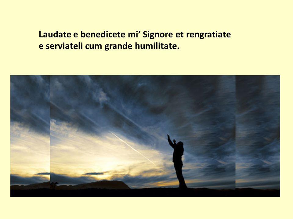 Laudate e benedicete mi Signore et rengratiate e serviateli cum grande humilitate.
