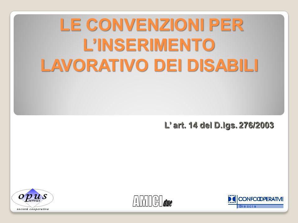 LE CONVENZIONI PER LINSERIMENTO LAVORATIVO DEI DISABILI LE CONVENZIONI PER LINSERIMENTO LAVORATIVO DEI DISABILI L art. 14 del D.lgs. 276/2003