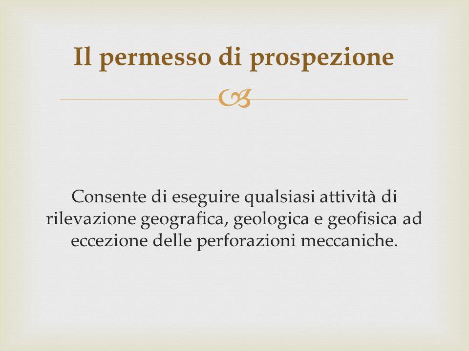 Consente di eseguire qualsiasi attività di rilevazione geografica, geologica e geofisica ad eccezione delle perforazioni meccaniche. Il permesso di pr