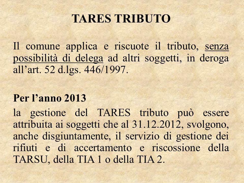 TARES TRIBUTO Il comune applica e riscuote il tributo, senza possibilità di delega ad altri soggetti, in deroga allart. 52 d.lgs. 446/1997. Per lanno