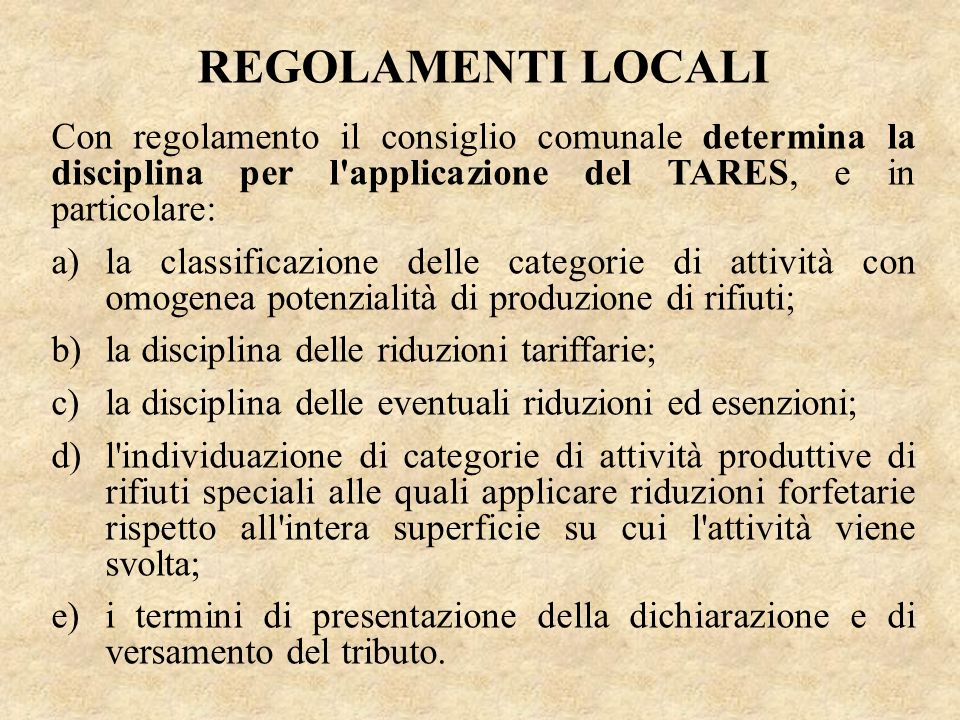 REGOLAMENTI LOCALI Con regolamento il consiglio comunale determina la disciplina per l'applicazione del TARES, e in particolare: a)la classificazione