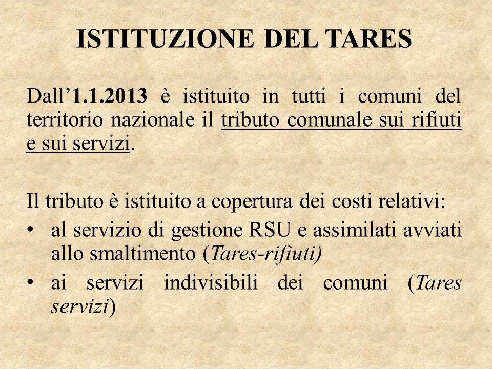 ISTITUZIONE DEL TARES Dall1.1.2013 è istituito in tutti i comuni del territorio nazionale il tributo comunale sui rifiuti e sui servizi. Il tributo è