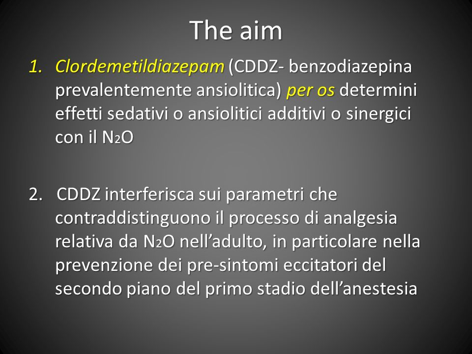 The aim 1.Clordemetildiazepam (CDDZ- benzodiazepina prevalentemente ansiolitica) per os determini effetti sedativi o ansiolitici additivi o sinergici con il N 2 O 2.