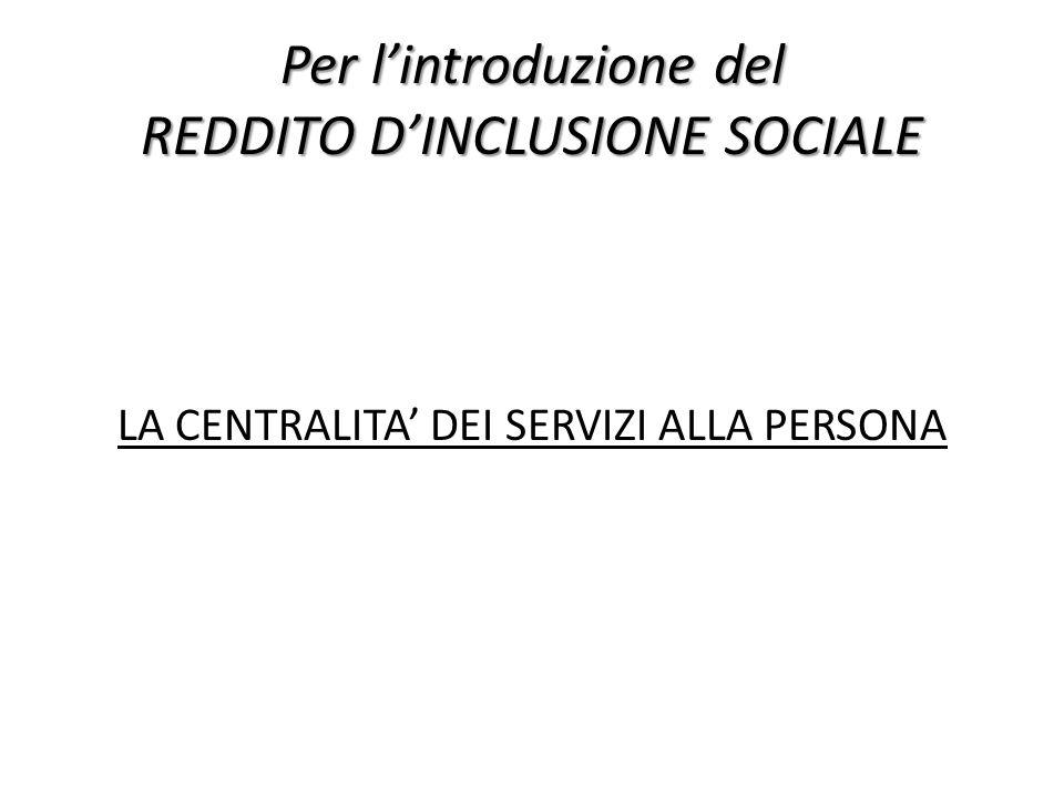 Per lintroduzione del REDDITO DINCLUSIONE SOCIALE LA CENTRALITA DEI SERVIZI ALLA PERSONA