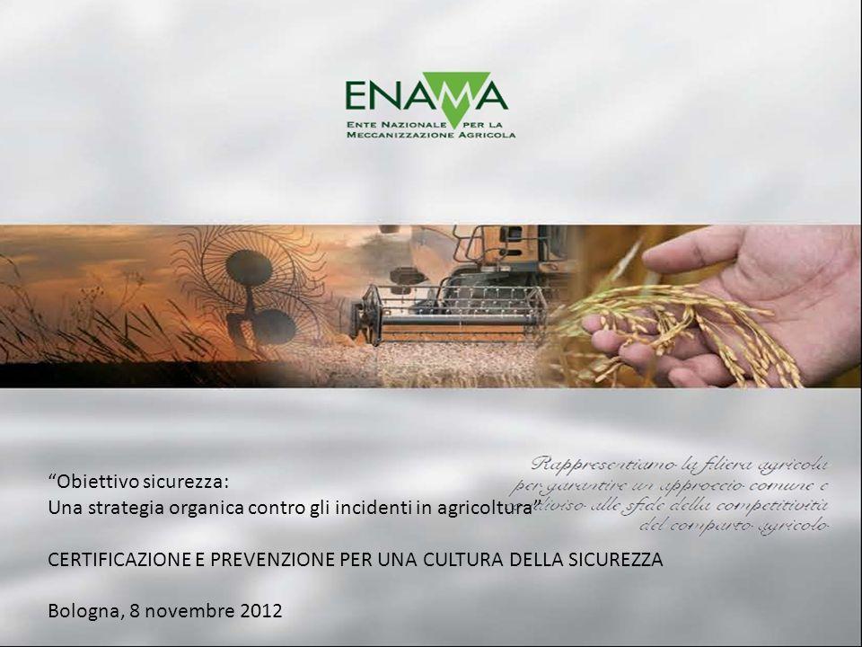 Obiettivo sicurezza: Una strategia organica contro gli incidenti in agricoltura CERTIFICAZIONE E PREVENZIONE PER UNA CULTURA DELLA SICUREZZA Bologna, 8 novembre 2012