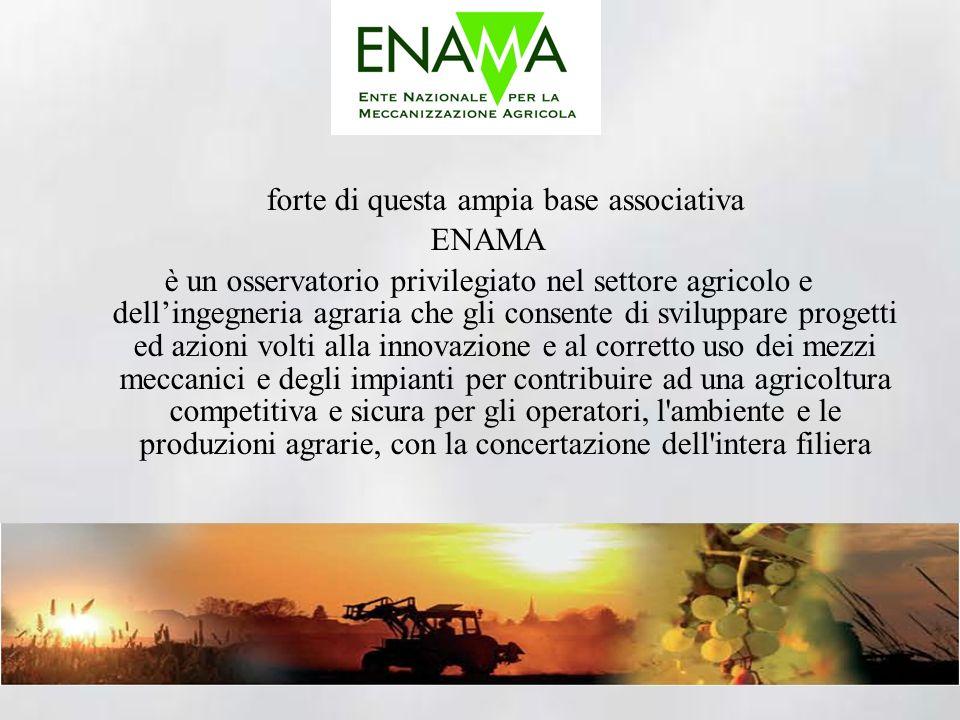 forte di questa ampia base associativa ENAMA è un osservatorio privilegiato nel settore agricolo e dellingegneria agraria che gli consente di sviluppare progetti ed azioni volti alla innovazione e al corretto uso dei mezzi meccanici e degli impianti per contribuire ad una agricoltura competitiva e sicura per gli operatori, l ambiente e le produzioni agrarie, con la concertazione dell intera filiera