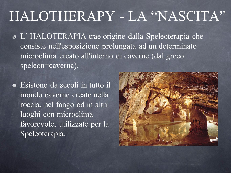 HALOTHERAPY - LA NASCITA L HALOTERAPIA trae origine dalla Speleoterapia che consiste nell'esposizione prolungata ad un determinato microclima creato a