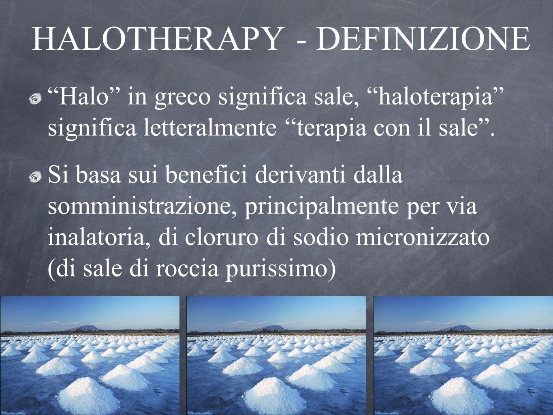 HALOTHERAPY - DEFINIZIONE Halo in greco significa sale, haloterapia significa letteralmente terapia con il sale. Si basa sui benefici derivanti dalla