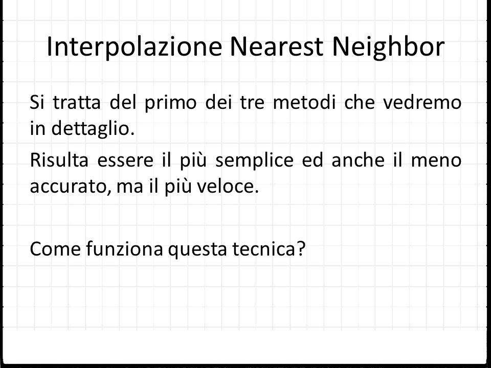 Interpolazione Nearest Neighbor Si tratta del primo dei tre metodi che vedremo in dettaglio. Risulta essere il più semplice ed anche il meno accurato,