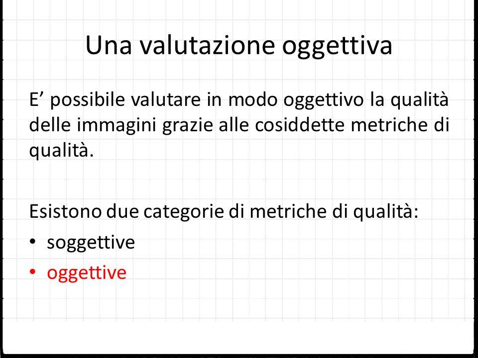 Una valutazione oggettiva E possibile valutare in modo oggettivo la qualità delle immagini grazie alle cosiddette metriche di qualità. Esistono due ca