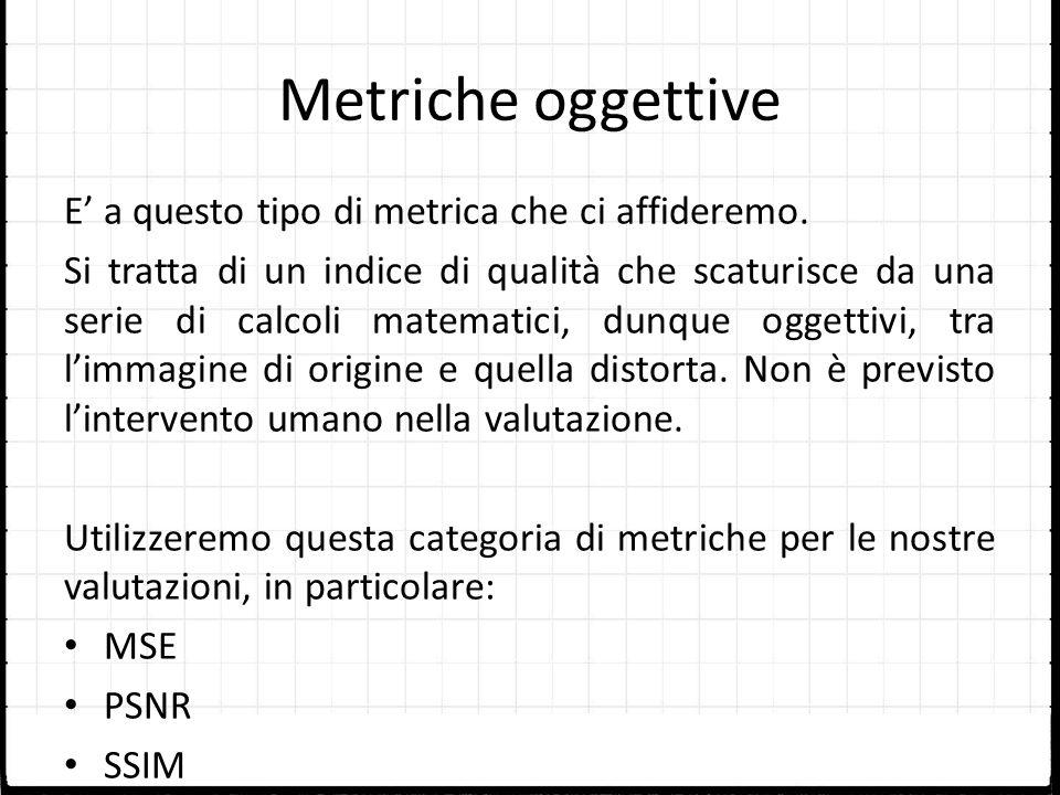 Metriche oggettive E a questo tipo di metrica che ci affideremo. Si tratta di un indice di qualità che scaturisce da una serie di calcoli matematici,