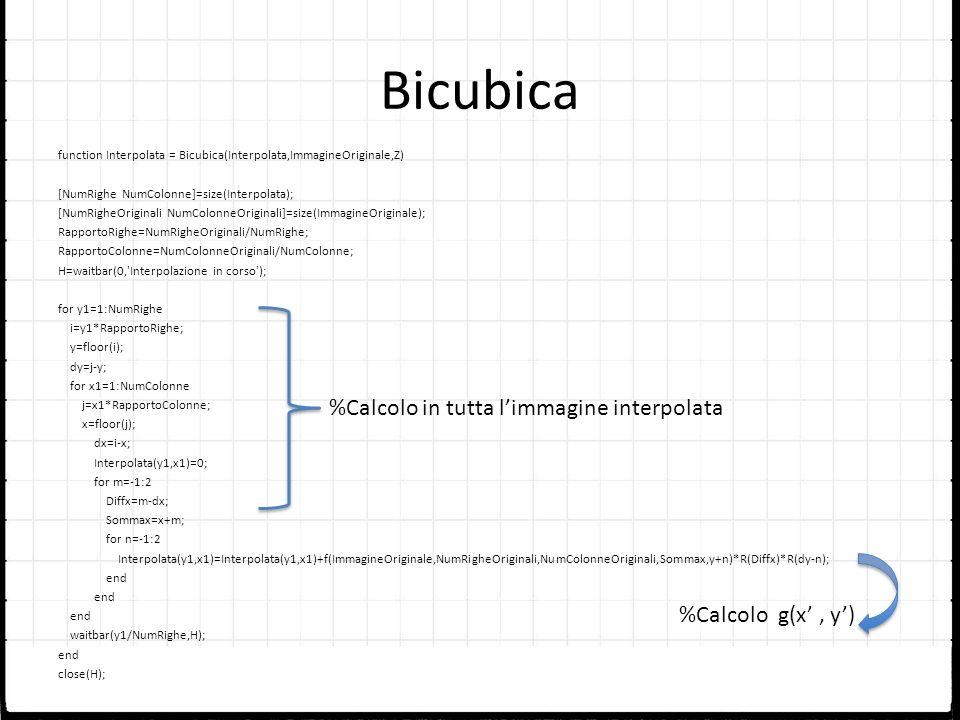 Bicubica function Interpolata = Bicubica(Interpolata,ImmagineOriginale,Z) [NumRighe NumColonne]=size(Interpolata); [NumRigheOriginali NumColonneOrigin