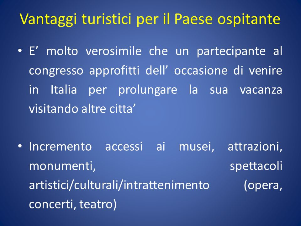 Vantaggi turistici per il Paese ospitante E molto verosimile che un partecipante al congresso approfitti dell occasione di venire in Italia per prolun