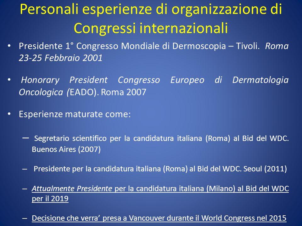 Personali esperienze di organizzazione di Congressi internazionali Presidente 1° Congresso Mondiale di Dermoscopia – Tivoli. Roma 23-25 Febbraio 2001