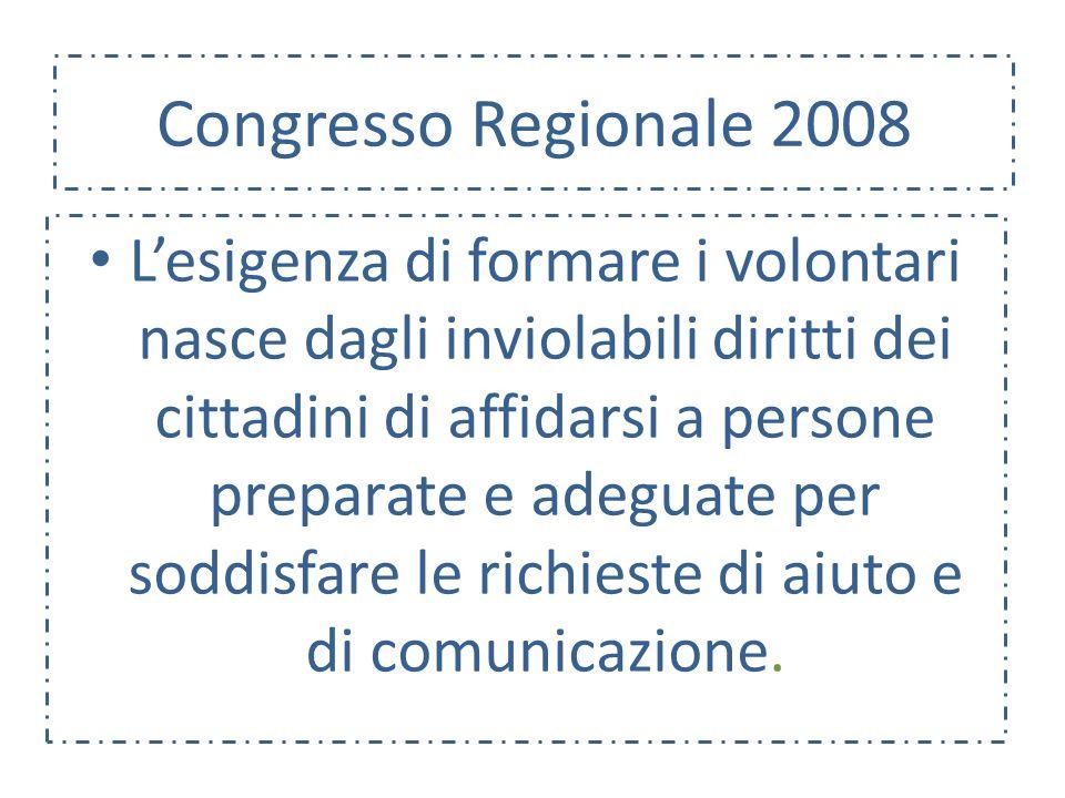 Congresso Regionale 2008 Lesigenza di formare i volontari nasce dagli inviolabili diritti dei cittadini di affidarsi a persone preparate e adeguate per soddisfare le richieste di aiuto e di comunicazione.