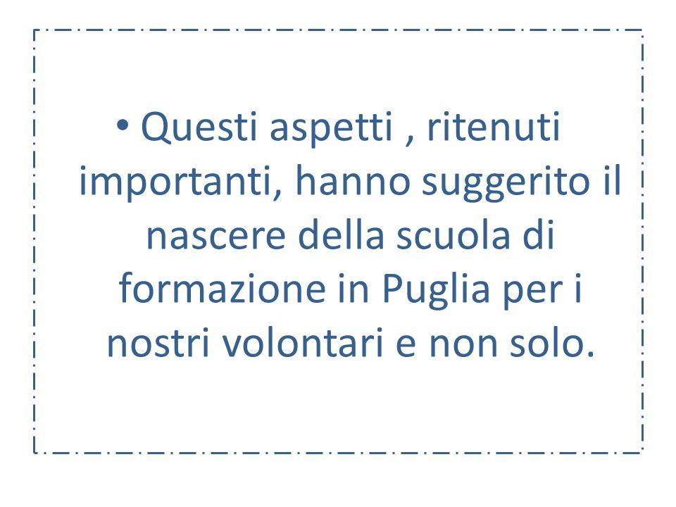 Questi aspetti, ritenuti importanti, hanno suggerito il nascere della scuola di formazione in Puglia per i nostri volontari e non solo.