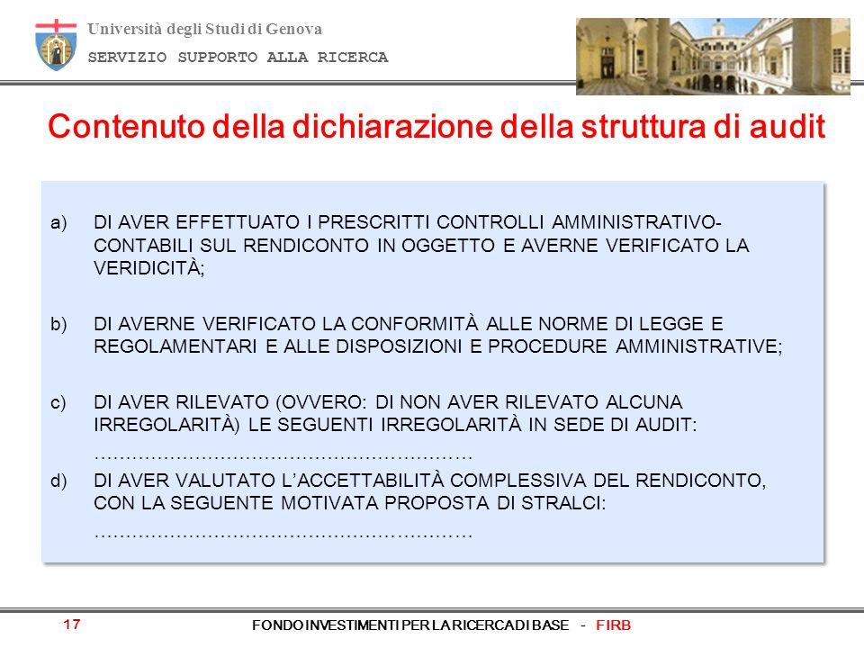 Università degli Studi di Genova SERVIZIO SUPPORTO ALLA RICERCA FONDO INVESTIMENTI PER LA RICERCA DI BASE - FIRB 17 Contenuto della dichiarazione della struttura di audit a)DI AVER EFFETTUATO I PRESCRITTI CONTROLLI AMMINISTRATIVO- CONTABILI SUL RENDICONTO IN OGGETTO E AVERNE VERIFICATO LA VERIDICITÀ; b)DI AVERNE VERIFICATO LA CONFORMITÀ ALLE NORME DI LEGGE E REGOLAMENTARI E ALLE DISPOSIZIONI E PROCEDURE AMMINISTRATIVE; c) DI AVER RILEVATO (OVVERO: DI NON AVER RILEVATO ALCUNA IRREGOLARITÀ) LE SEGUENTI IRREGOLARITÀ IN SEDE DI AUDIT: …………………………………………………… d)DI AVER VALUTATO LACCETTABILITÀ COMPLESSIVA DEL RENDICONTO, CON LA SEGUENTE MOTIVATA PROPOSTA DI STRALCI: …………………………………………………… a)DI AVER EFFETTUATO I PRESCRITTI CONTROLLI AMMINISTRATIVO- CONTABILI SUL RENDICONTO IN OGGETTO E AVERNE VERIFICATO LA VERIDICITÀ; b)DI AVERNE VERIFICATO LA CONFORMITÀ ALLE NORME DI LEGGE E REGOLAMENTARI E ALLE DISPOSIZIONI E PROCEDURE AMMINISTRATIVE; c) DI AVER RILEVATO (OVVERO: DI NON AVER RILEVATO ALCUNA IRREGOLARITÀ) LE SEGUENTI IRREGOLARITÀ IN SEDE DI AUDIT: …………………………………………………… d)DI AVER VALUTATO LACCETTABILITÀ COMPLESSIVA DEL RENDICONTO, CON LA SEGUENTE MOTIVATA PROPOSTA DI STRALCI: ……………………………………………………