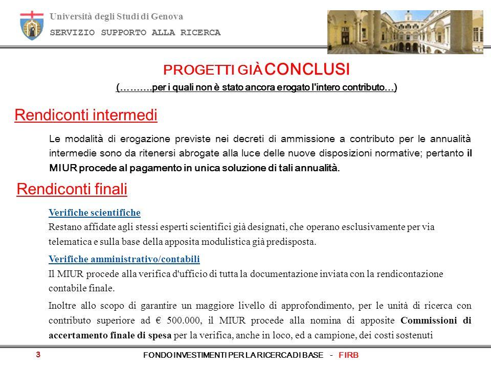 Università degli Studi di Genova SERVIZIO SUPPORTO ALLA RICERCA FONDO INVESTIMENTI PER LA RICERCA DI BASE - FIRB PROGETTI GIÀ CONCLUSI (……….per i quali non è stato ancora erogato l intero contributo…) Rendiconti intermedi Le modalità di erogazione previste nei decreti di ammissione a contributo per le annualità intermedie sono da ritenersi abrogate alla luce delle nuove disposizioni normative; pertanto il MIUR procede al pagamento in unica soluzione di tali annualità.